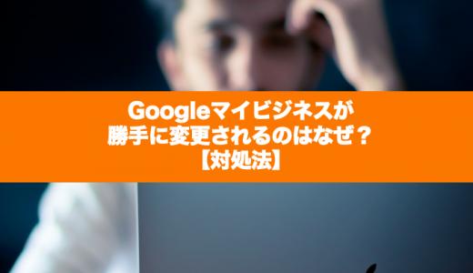 Googleマイビジネスが勝手に変更されるのはなぜ?【対処法】