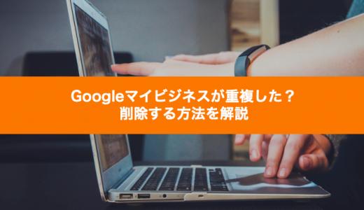 Googleマイビジネスが重複した?削除する方法を解説