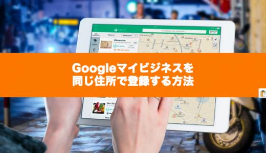 Googleマイビジネスを同じ住所で登録する方法