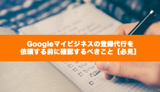 Googleマイビジネスの登録代行を依頼する前に確認するべきこと【必見】