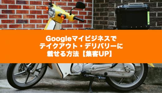 Googleマイビジネスでテイクアウト・デリバリーに載せる方法【集客UP】
